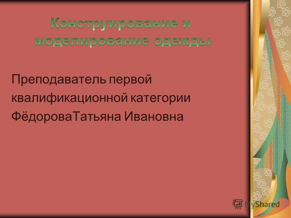 Преподаватель первой квалификационной категории ФёдороваТатьяна Ивановна