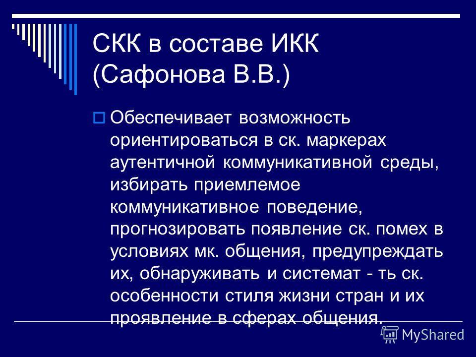 СКК в составе ИКК (Сафонова В.В.) Обеспечивает возможность ориентироваться в ск. маркерах аутентичной коммуникативной среды, избирать приемлемое коммуникативное поведение, прогнозировать появление ск. помех в условиях мк. общения, предупреждать их, о