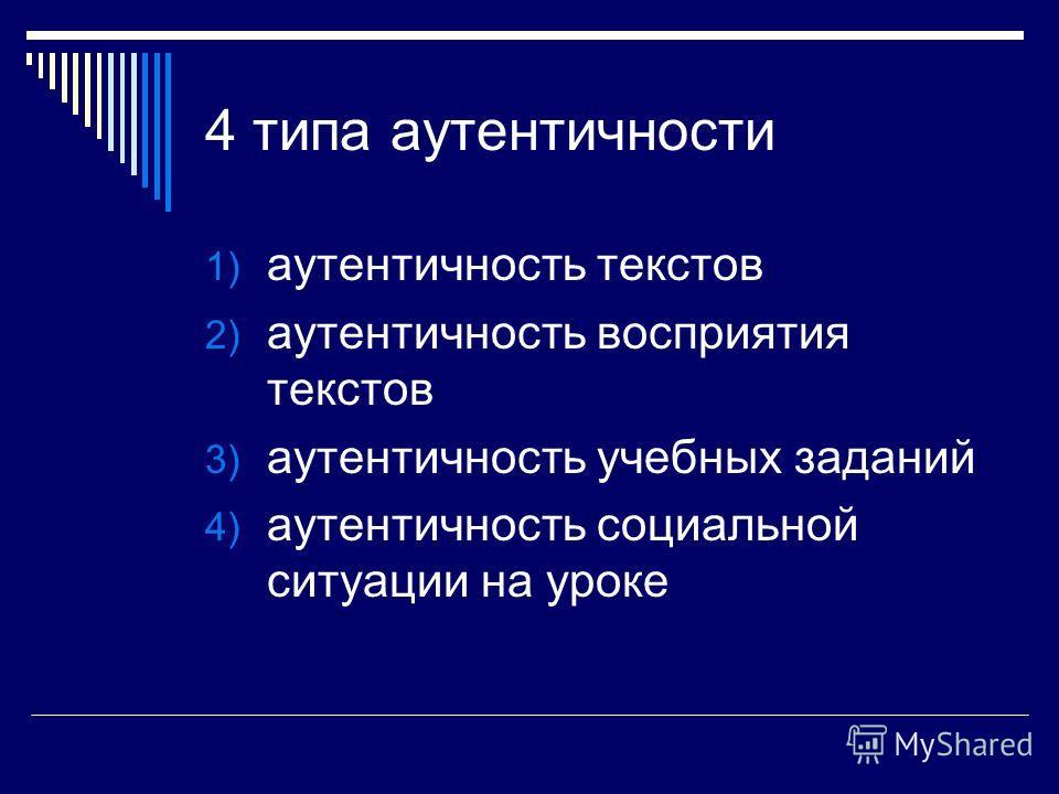 4 типа аутентичности 1) аутентичность текстов 2) аутентичность восприятия текстов 3) аутентичность учебных заданий 4) аутентичность социальной ситуации на уроке