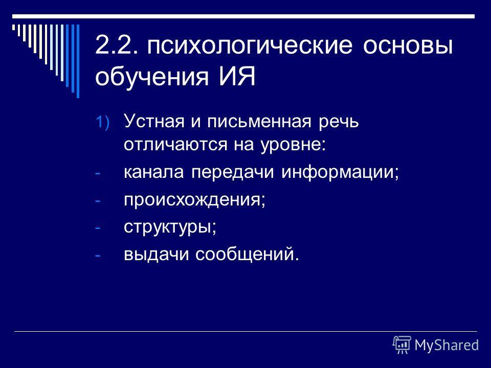 2.2. психологические основы обучения ИЯ 1) Устная и письменная речь отличаются на уровне: - канала передачи информации; - происхождения; - структуры; - выдачи сообщений.