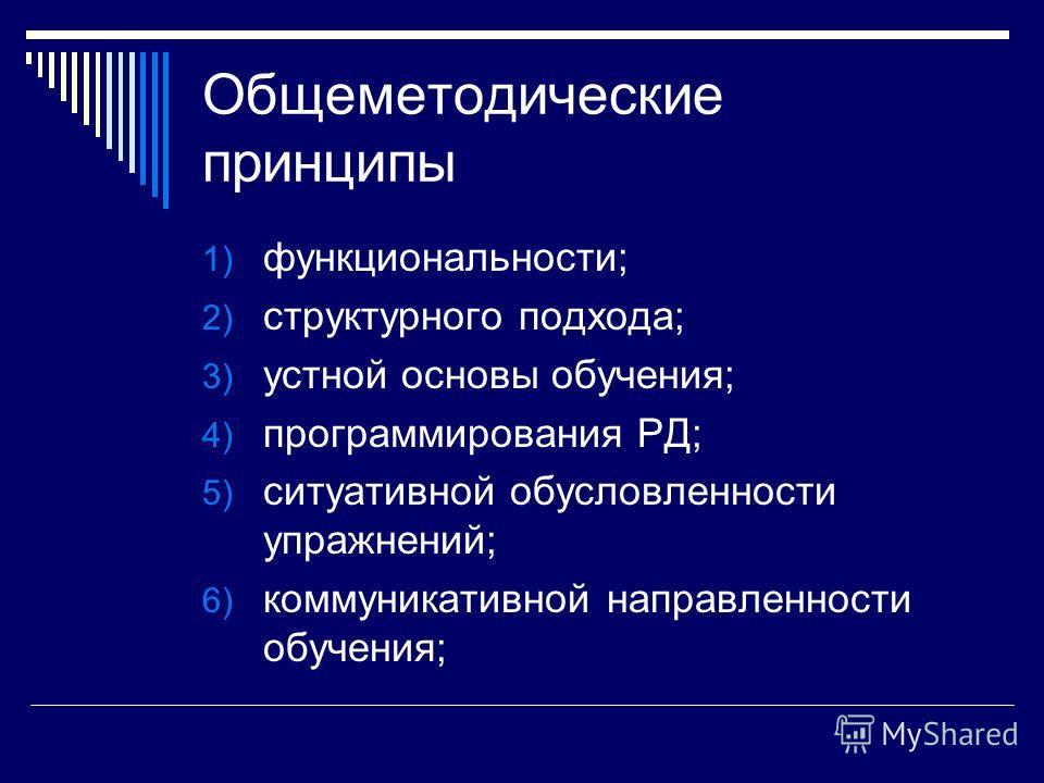Общеметодические принципы 1) функциональности; 2) структурного подхода; 3) устной основы обучения; 4) программирования РД; 5) ситуативной обусловленности упражнений; 6) коммуникативной направленности обучения;