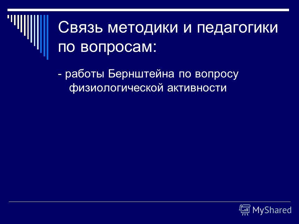 Связь методики и педагогики по вопросам: - работы Бернштейна по вопросу физиологической активности