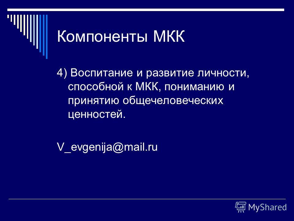 Компоненты МКК 4) Воспитание и развитие личности, способной к МКК, пониманию и принятию общечеловеческих ценностей. V_evgenija@mail.ru