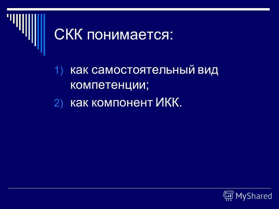 СКК понимается: 1) как самостоятельный вид компетенции; 2) как компонент ИКК.