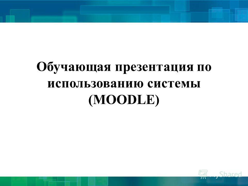 Обучающая презентация по использованию системы (MOODLE)