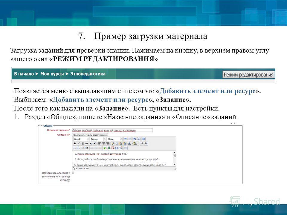 7.Пример загрузки материала Загрузка заданий для проверки знании. Нажимаем на кнопку, в верхнем правом углу вашего окна «РЕЖИМ РЕДАКТИРОВАНИЯ» Появляется меню с выпадающим списком это «Добавить элемент или ресурс». Выбираем «Добавить элемент или ресу