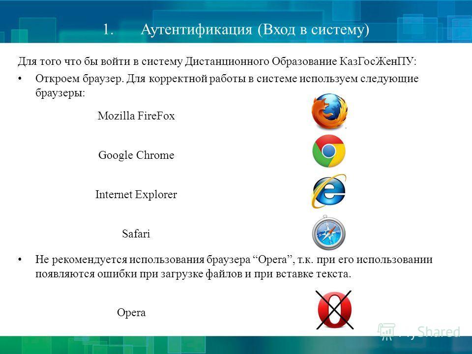 1.Аутентификация (Вход в систему) Для того что бы войти в систему Дистанционного Образование КазГосЖенПУ: Откроем браузер. Для корректной работы в системе используем следующие браузеры: Не рекомендуется использования браузера Opera, т.к. при его испо