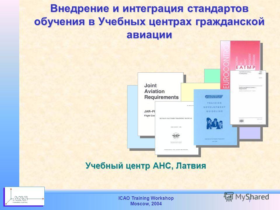 ICAO Training Workshop Moscow, 2004 1 Внедрение и интеграция стандартов обучения в Учебных центрах гражданской авиации Учебный центр АНС, Латвия
