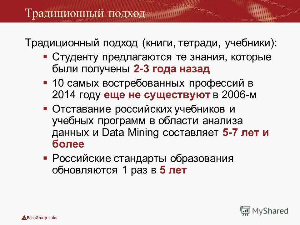 BaseGroup Labs Традиционный подход Традиционный подход (книги, тетради, учебники): Студенту предлагаются те знания, которые были получены 2-3 года назад 10 самых востребованных профессий в 2014 году еще не существуют в 2006-м Отставание российских уч