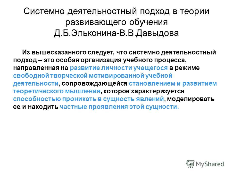 Системно деятельностный подход в теории развивающего обучения Д.Б.Эльконина-В.В.Давыдова Из вышесказанного следует, что системно деятельностный подход – это особая организация учебного процесса, направленная на развитие личности учащегося в режиме св