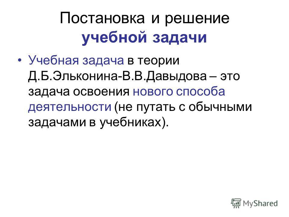 Постановка и решение учебной задачи Учебная задача в теории Д.Б.Эльконина-В.В.Давыдова – это задача освоения нового способа деятельности (не путать с обычными задачами в учебниках).
