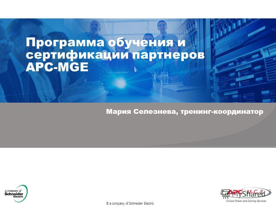 © a company of Schneider Electric Программа обучения и сертификации партнеров APC-MGE Мария Селезнева, тренинг-координатор