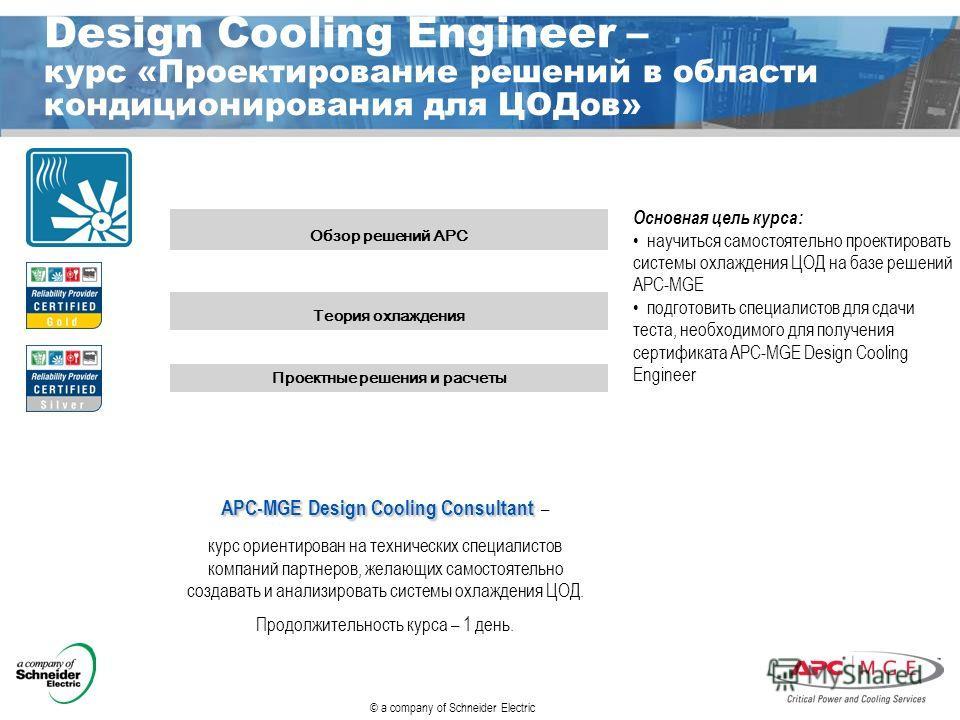 © a company of Schneider Electric Design Cooling Engineer – курс «Проектирование решений в области кондиционирования для ЦОДов» Обзор решений АРС Теория охлаждения Проектные решения и расчеты APC-MGE Design Cooling Consultant APC-MGE Design Cooling C