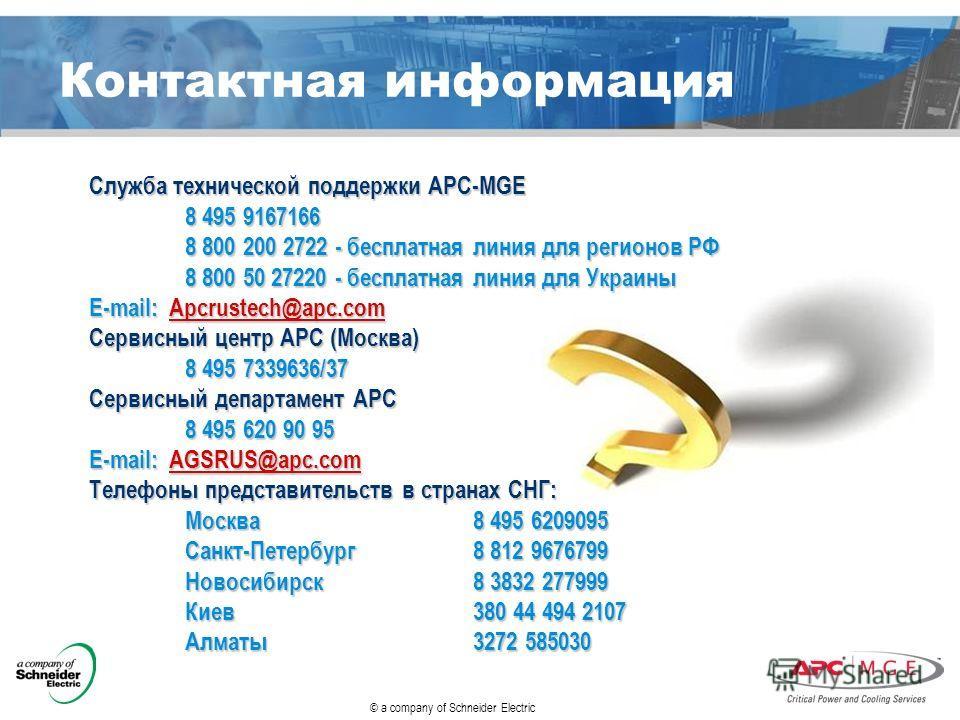 © a company of Schneider Electric Контактная информация Служба технической поддержки АРС-MGE 8 495 9167166 8 800 200 2722 - бесплатная линия для регионов РФ 8 800 50 27220 - бесплатная линия для Украины E-mail: Apcrustech@apc.com Сервисный центр АРС