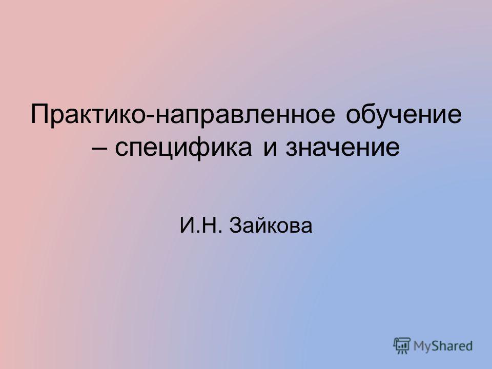 Практико-направленное обучение – специфика и значение И.Н. Зайкова