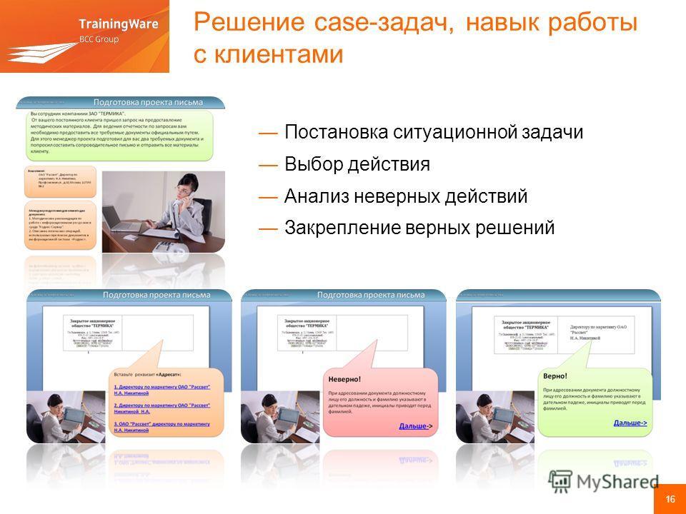 Решение case-задач, навык работы с клиентами Постановка ситуационной задачи Выбор действия Анализ неверных действий Закрепление верных решений 16