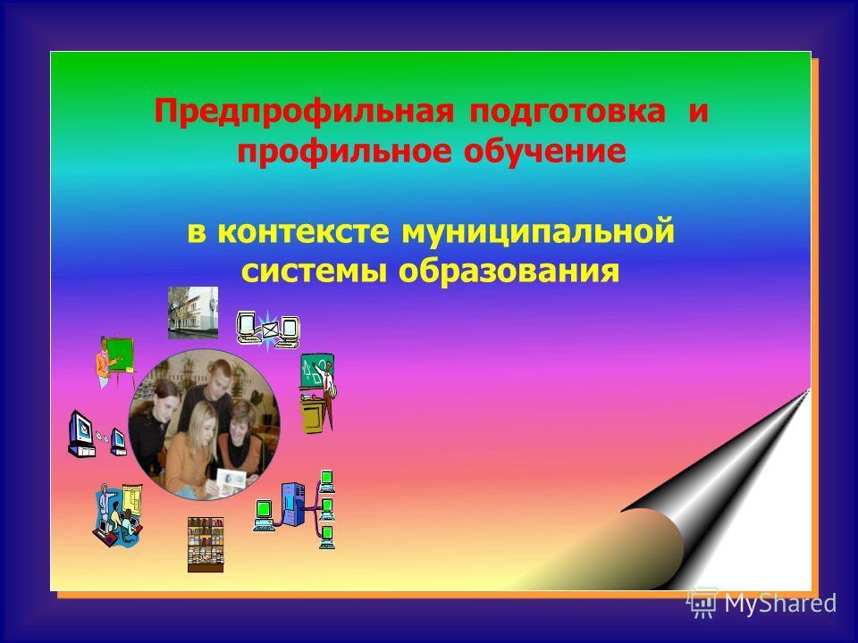 Предпрофильная подготовка и профильное обучение в контексте муниципальной системы образования