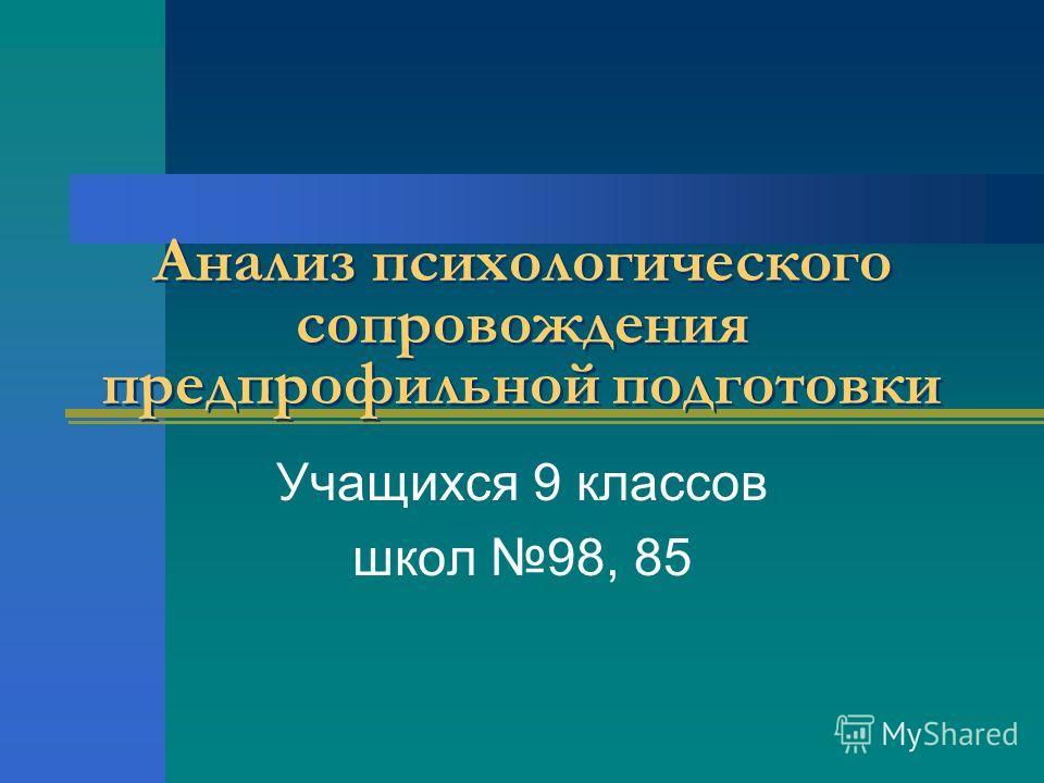 Анализ психологического сопровождения предпрофильной подготовки Учащихся 9 классов школ 98, 85