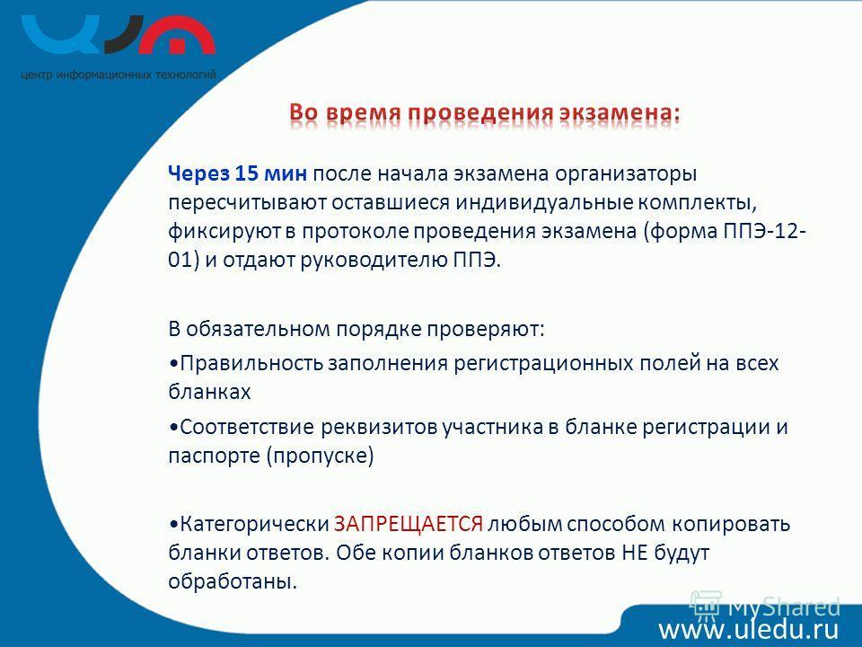 www.uledu.ru Через 15 мин после начала экзамена организаторы пересчитывают оставшиеся индивидуальные комплекты, фиксируют в протоколе проведения экзамена (форма ППЭ-12- 01) и отдают руководителю ППЭ. В обязательном порядке проверяют: Правильность зап