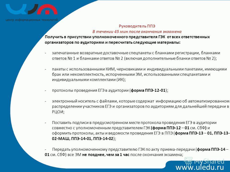www.uledu.ru Руководитель ППЭ В течении 45 мин после окончания экзамена Получить в присутствии уполномоченного представителя ГЭК от всех ответственных организаторов по аудиториям и пересчитать следующие материалы: -запечатанные возвратные доставочные