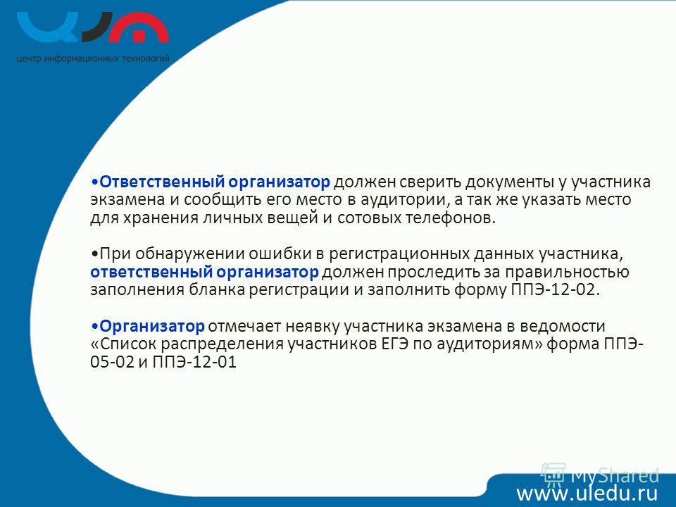 www.uledu.ru Ответственный организатор должен сверить документы у участника экзамена и сообщить его место в аудитории, а так же указать место для хранения личных вещей и сотовых телефонов. При обнаружении ошибки в регистрационных данных участника, от