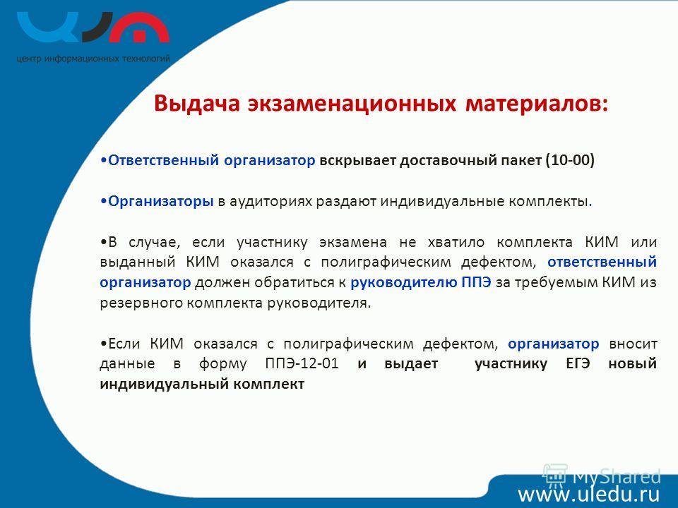 www.uledu.ru Выдача экзаменационных материалов: Ответственный организатор вскрывает доставочный пакет (10-00) Организаторы в аудиториях раздают индивидуальные комплекты. В случае, если участнику экзамена не хватило комплекта КИМ или выданный КИМ оказ