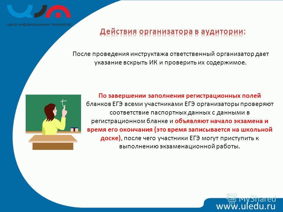 www.uledu.ru После проведения инструктажа ответственный организатор дает указание вскрыть ИК и проверить их содержимое. По завершении заполнения регистрационных полей бланков ЕГЭ всеми участниками ЕГЭ организаторы проверяют соответствие паспортных да