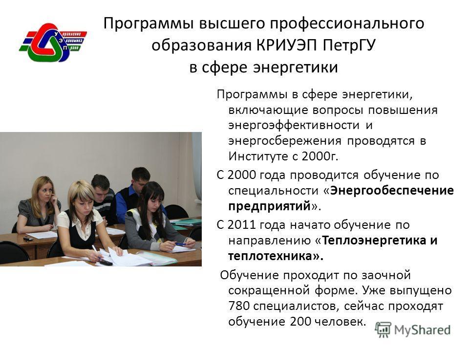 Программы высшего профессионального образования КРИУЭП ПетрГУ в сфере энергетики Программы в сфере энергетики, включающие вопросы повышения энергоэффективности и энергосбережения проводятся в Институте с 2000г. С 2000 года проводится обучение по спец