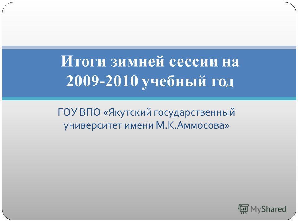 ГОУ ВПО « Якутский государственный университет имени М. К. Аммосова » Итоги зимней сессии на 2009-2010 учебный год