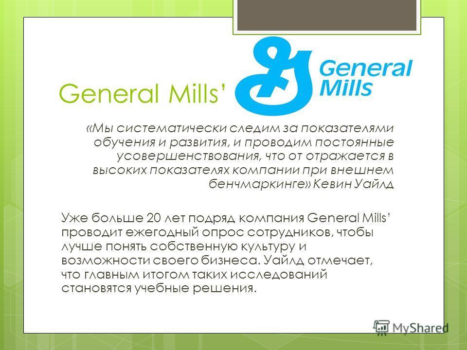 General Mills «Мы систематически следим за показателями обучения и развития, и проводим постоянные усовершенствования, что от отражается в высоких показателях компании при внешнем бенчмаркинге» Кевин Уайлд Уже больше 20 лет подряд компания General Mi