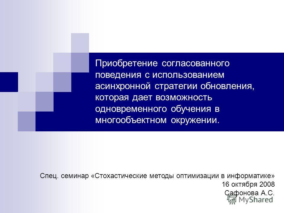 Приобретение согласованного поведения с использованием асинхронной стратегии обновления, которая дает возможность одновременного обучения в многообъектном окружении. Спец. семинар «Стохастические методы оптимизации в информатике» 16 октября 2008 Сафо
