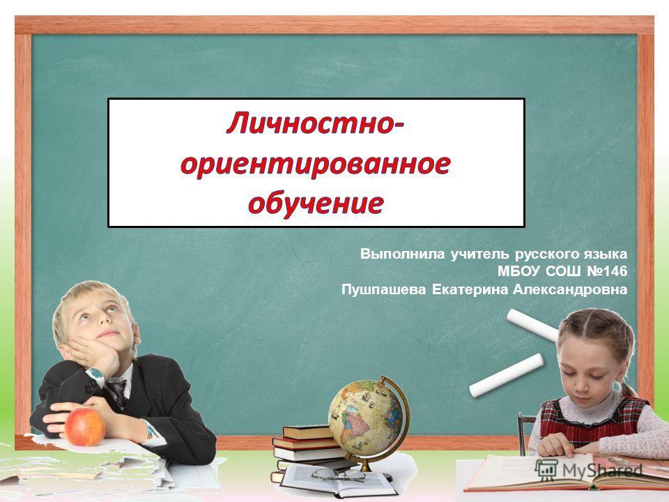 Выполнила учитель русского языка МБОУ СОШ 146 Пушпашева Екатерина Александровна