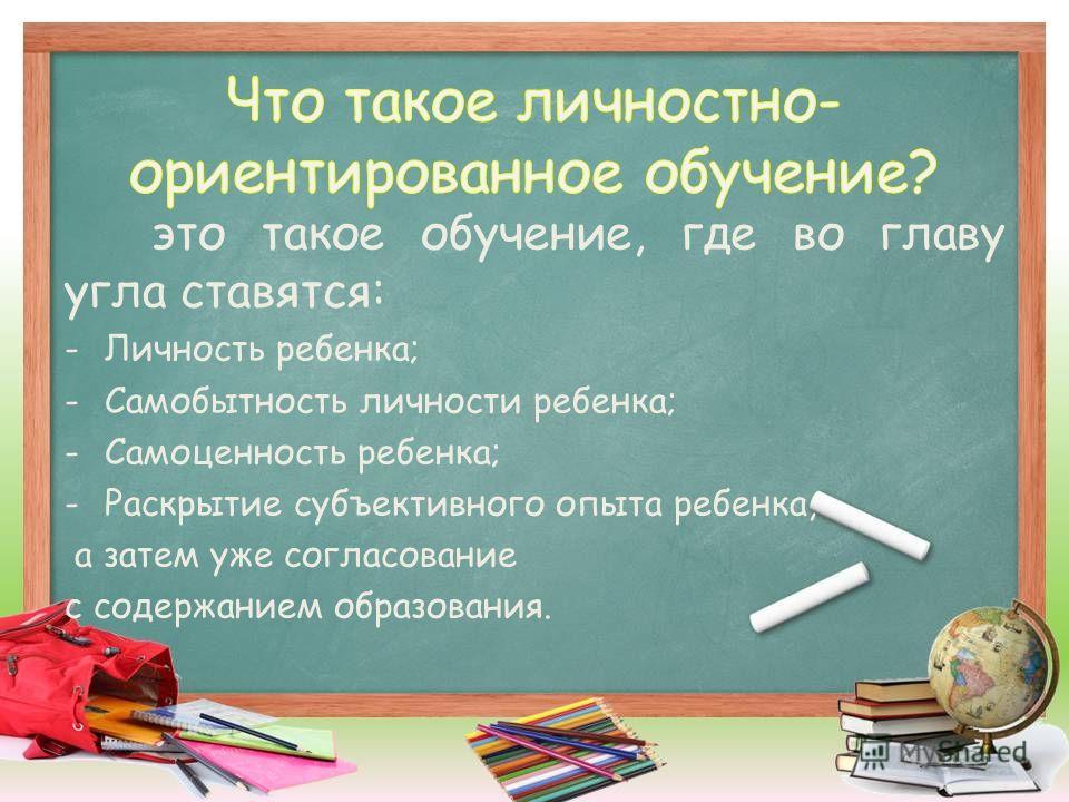это такое обучение, где во главу угла ставятся: -Личность ребенка; -Самобытность личности ребенка; -Самоценность ребенка; -Раскрытие субъективного опыта ребенка, а затем уже согласование с содержанием образования.
