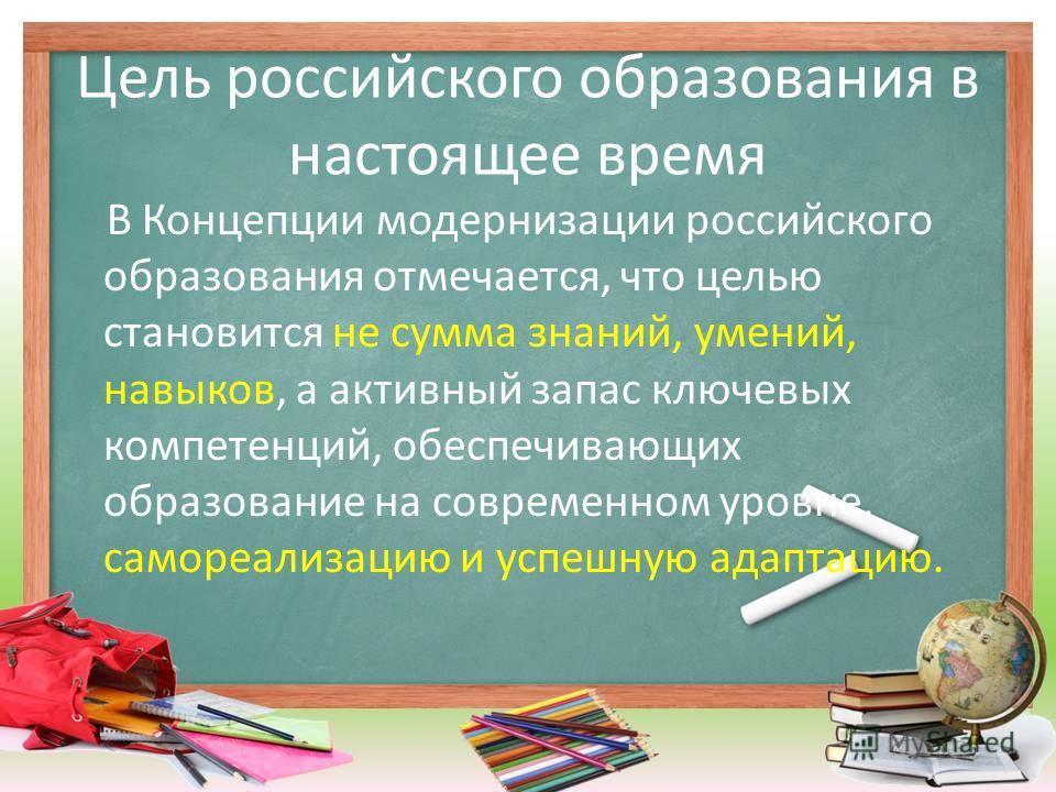 Цель российского образования в настоящее время В Концепции модернизации российского образования отмечается, что целью становится не сумма знаний, умений, навыков, а активный запас ключевых компетенций, обеспечивающих образование на современном уровне