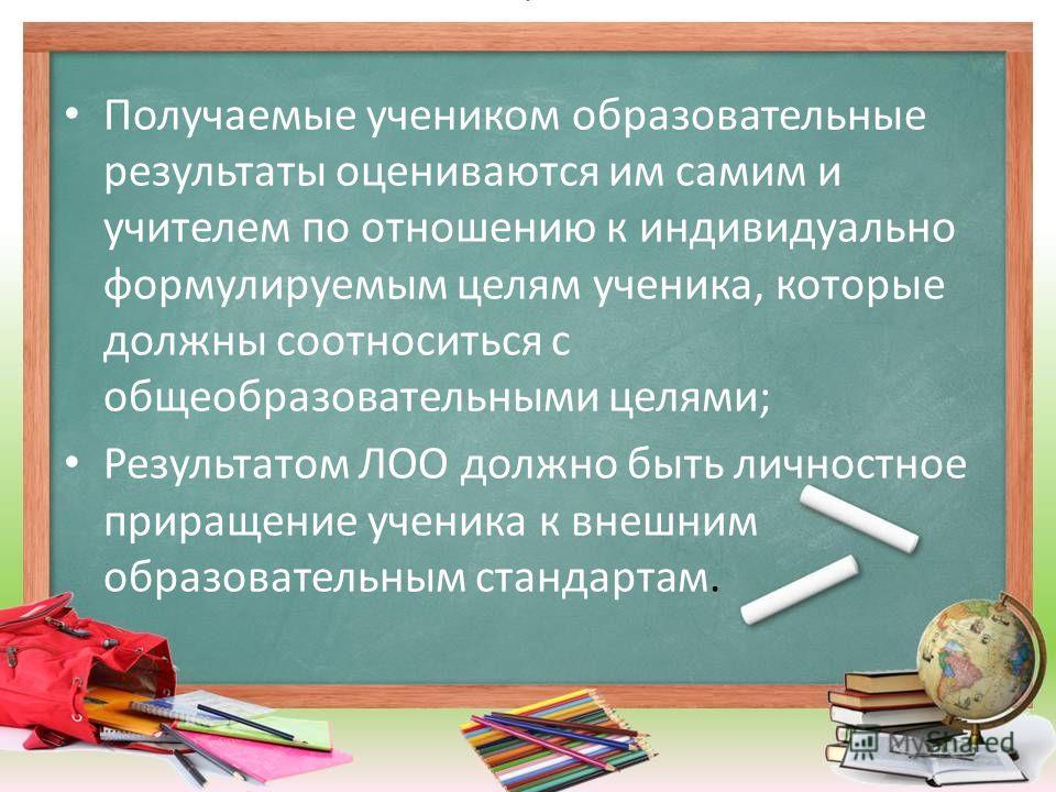 Получаемые учеником образовательные результаты оцениваются им самим и учителем по отношению к индивидуально формулируемым целям ученика, которые должны соотноситься с общеобразовательными целями; Результатом ЛОО должно быть личностное приращение учен