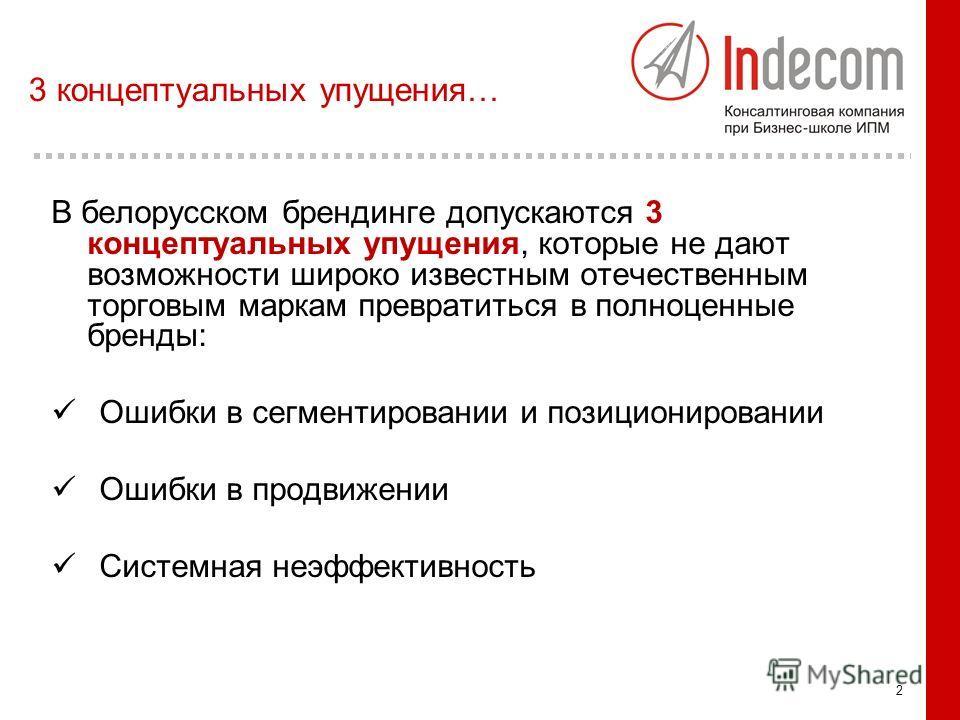 2 3 концептуальных упущения… В белорусском брендинге допускаются 3 концептуальных упущения, которые не дают возможности широко известным отечественным торговым маркам превратиться в полноценные бренды: Ошибки в сегментировании и позиционировании Ошиб