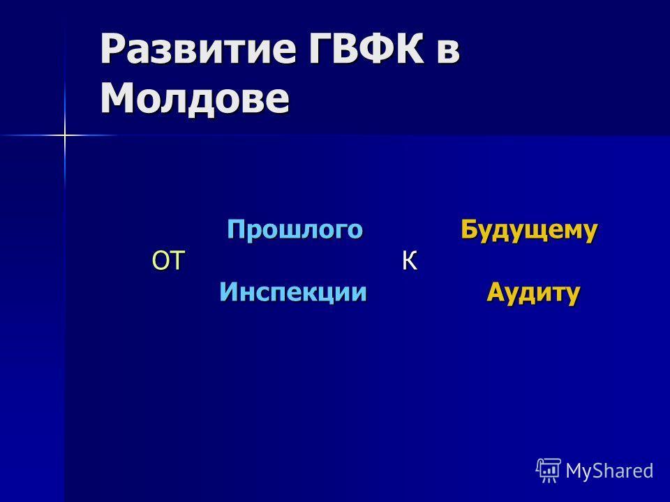 Развитие ГВФК в Молдове Прошлого Будущему ОТ К Инспекции Аудиту Прошлого Будущему ОТ К Инспекции Аудиту