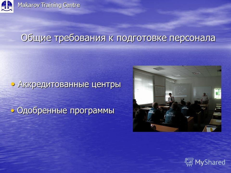 Общие требования к подготовке персонала Makarov Training Centre Аккредитованные центры Аккредитованные центры Одобренные программы Одобренные программы