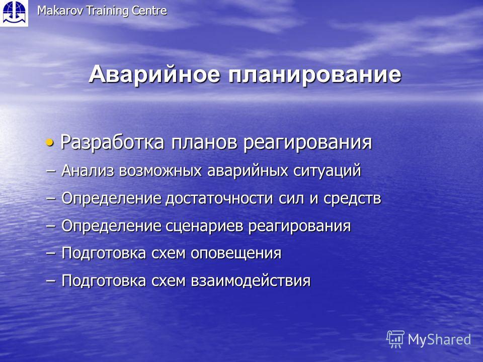 Аварийное планирование Makarov Training Centre Разработка планов реагирования Разработка планов реагирования Анализ возможных аварийных ситуаций Анализ возможных аварийных ситуаций Определение достаточности сил и средств Определение достаточности сил