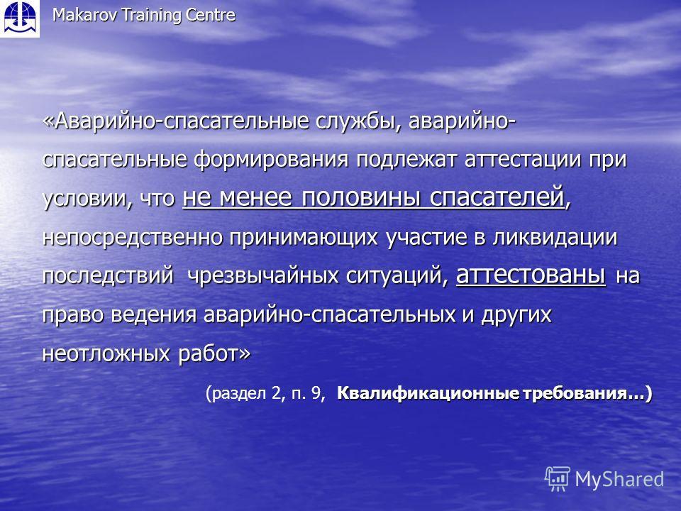 Makarov Training Centre «Аварийно-спасательные службы, аварийно- спасательные формирования подлежат аттестации при условии, что не менее половины спасателей, непосредственно принимающих участие в ликвидации последствий чрезвычайных ситуаций, аттестов