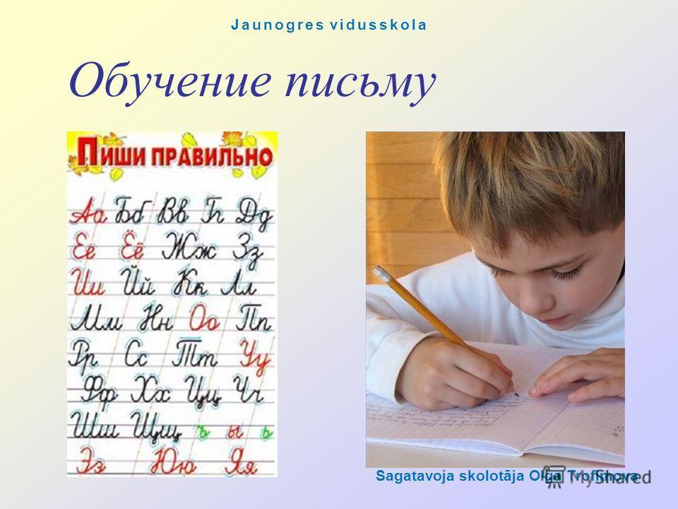 Обучение письму Sagatavoja skolotāja Olga Trofimova Jaunogres vidusskola