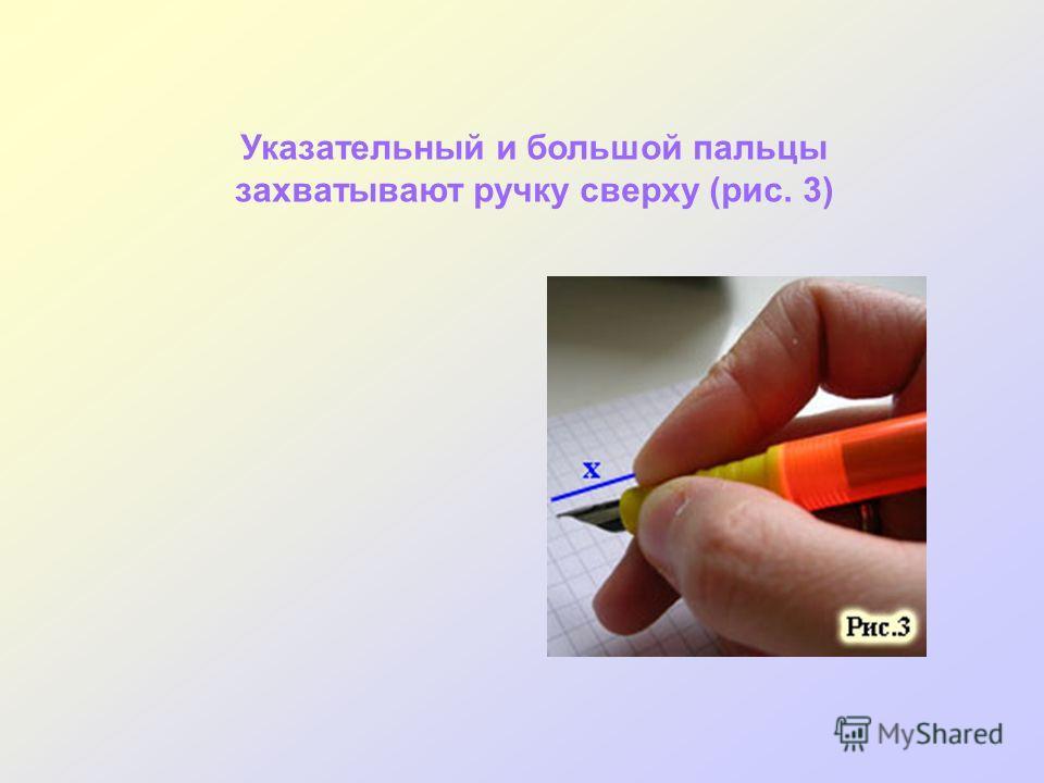 Указательный и большой пальцы захватывают ручку сверху (рис. 3)