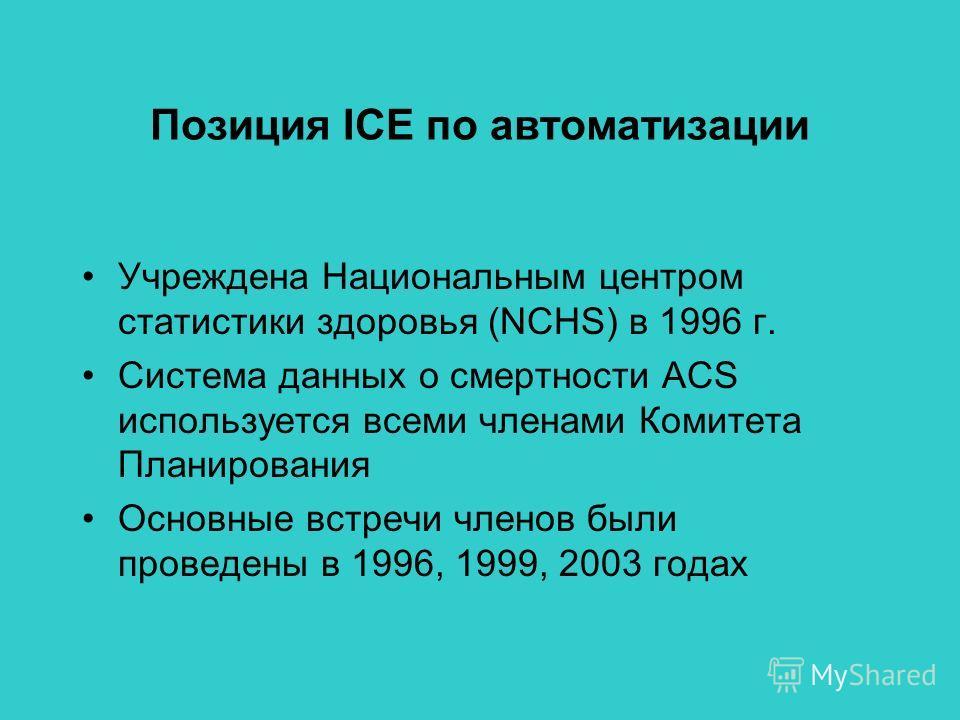 Позиция ICE по автоматизации Учреждена Национальным центром статистики здоровья (NCHS) в 1996 г. Система данных о смертности ACS используется всеми членами Комитета Планирования Основные встречи членов были проведены в 1996, 1999, 2003 годах