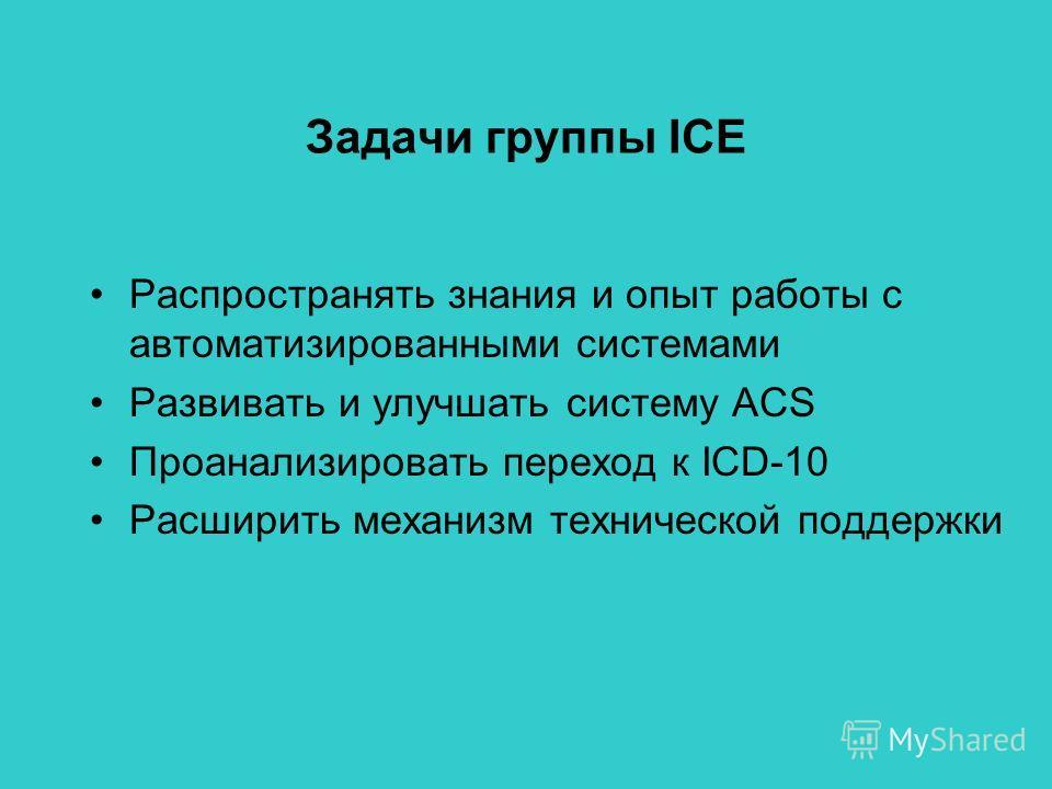 Задачи группы ICE Распространять знания и опыт работы с автоматизированными системами Развивать и улучшать систему ACS Проанализировать переход к ICD-10 Расширить механизм технической поддержки