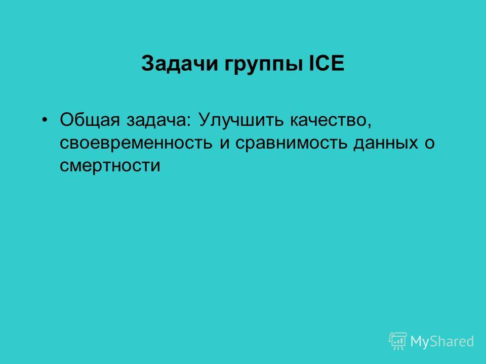 Задачи группы ICE Общая задача: Улучшить качество, своевременность и сравнимость данных о смертности