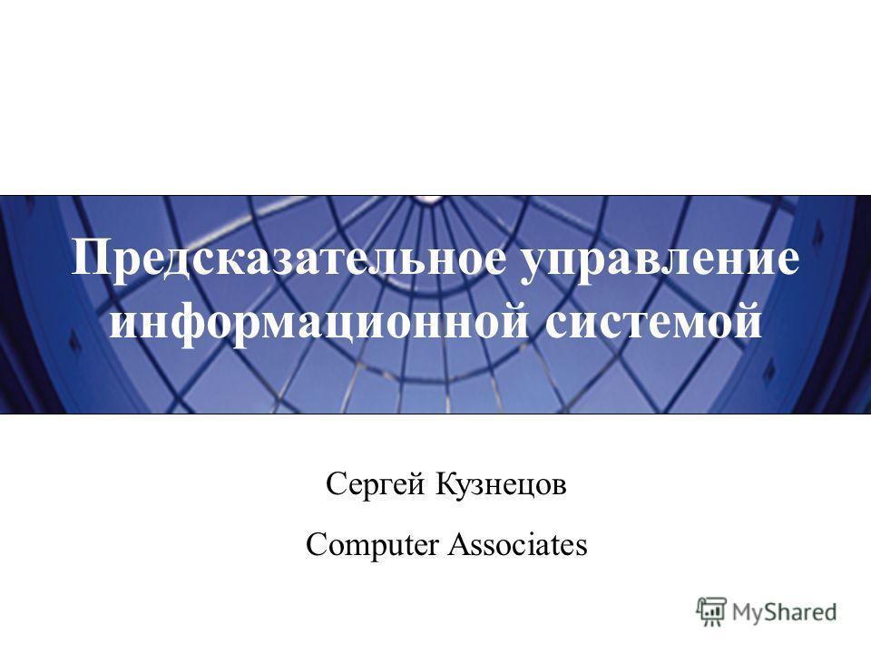 Предсказательное управление информационной системой Сергей Кузнецов Computer Associates