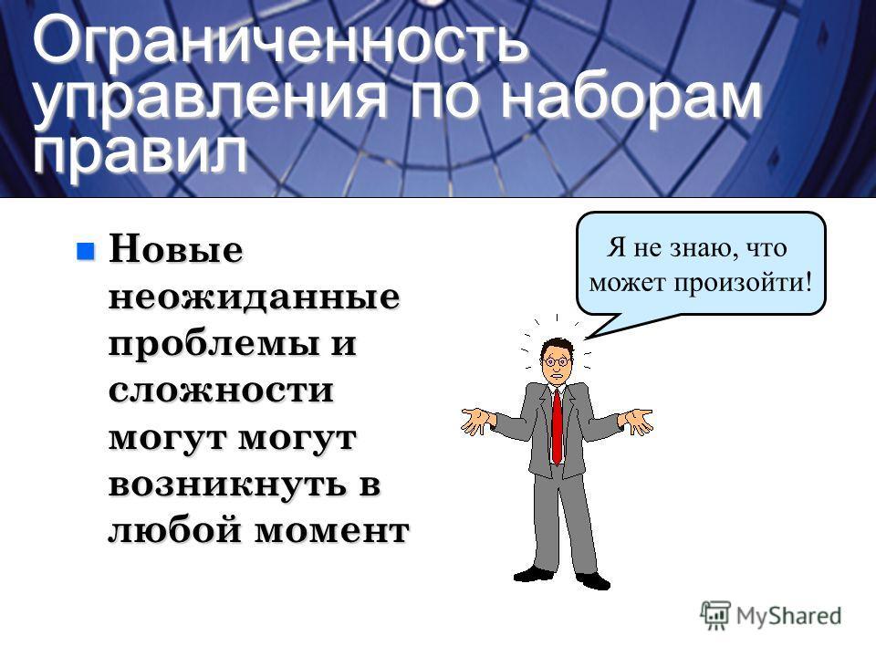 Ограниченность управления по наборам правил Я не знаю, что может произойти! n Новые неожиданные проблемы и сложности могут могут возникнуть в любой момент