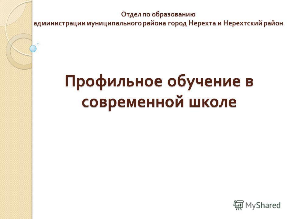 Профильное обучение в современной школе Отдел по образованию администрации муниципального района город Нерехта и Нерехтский район