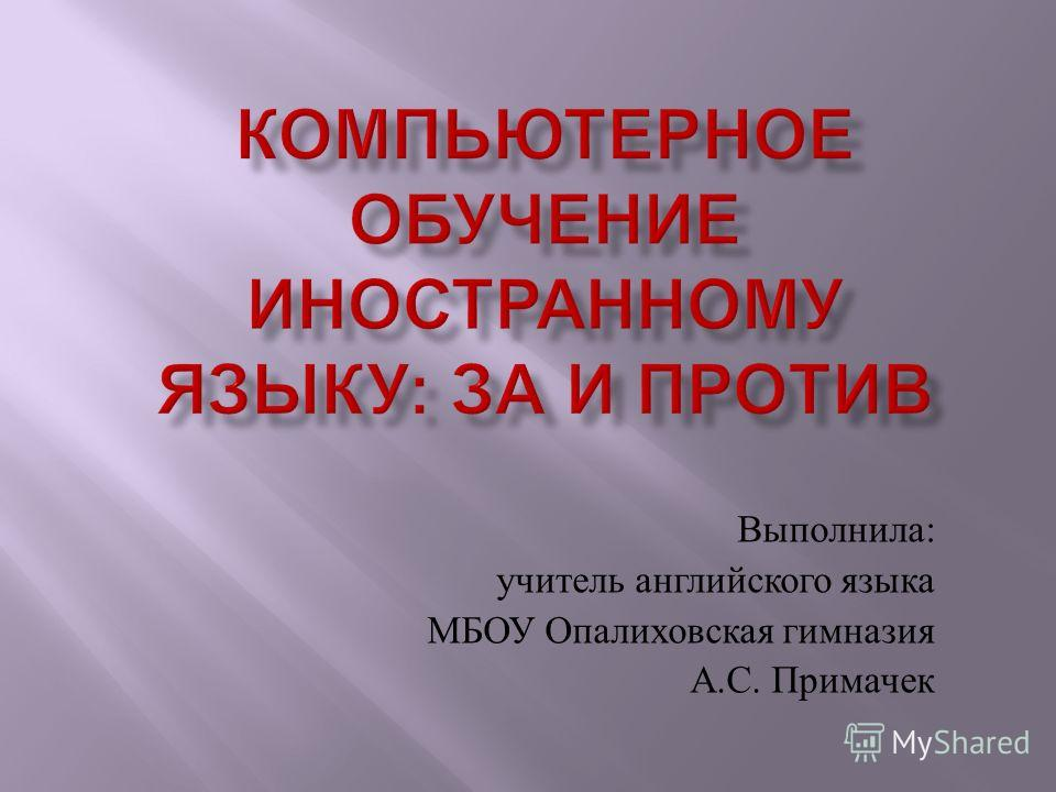 Выполнила : учитель английского языка МБОУ Опалиховская гимназия А. С. Примачек