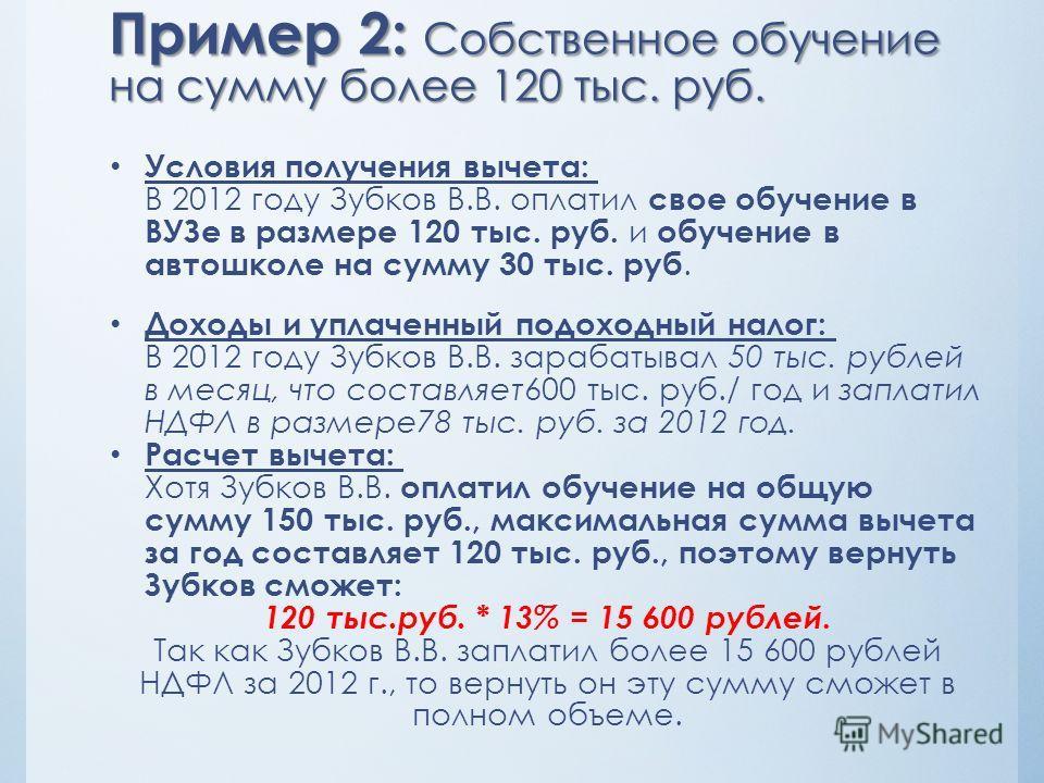 Пример 2: Собственное обучение на сумму более 120 тыс. руб. Условия получения вычета: В 2012 году Зубков В.В. оплатил свое обучение в ВУЗе в размере 120 тыс. руб. и обучение в автошколе на сумму 30 тыс. руб. Доходы и уплаченный подоходный налог: В 20